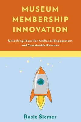 Museum Membership Innovation: Unlocking Ideas for Audience Engagement and Sustainable Revenue (Paperback)