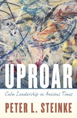 Uproar: Calm Leadership in Anxious Times (Paperback)