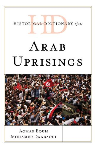 Historical Dictionary of the Arab Uprisings - Historical Dictionaries of War, Revolution, and Civil Unrest (Hardback)