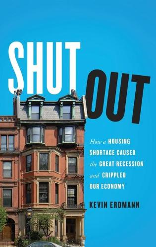 Shut Out: How a Housing Shortage Caused the Great Recession and Crippled Our Economy (Hardback)
