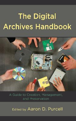 The Digital Archives Handbook: A Guide to Creation, Management, and Preservation (Hardback)