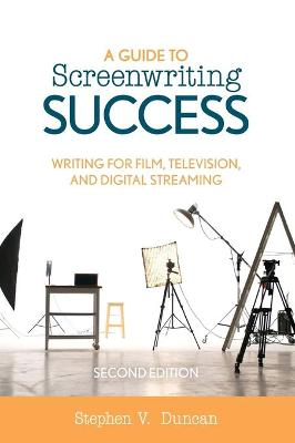 A Guide to Screenwriting Success: Writing for Film, Television, and Digital Streaming (Hardback)