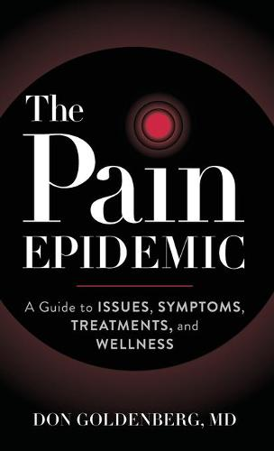 The Pain Epidemic: A Guide to Issues, Symptoms, Treatments, and Wellness (Hardback)