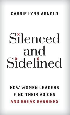 Silenced and Sidelined: How Women Leaders Find Their Voices and Break Barriers (Hardback)