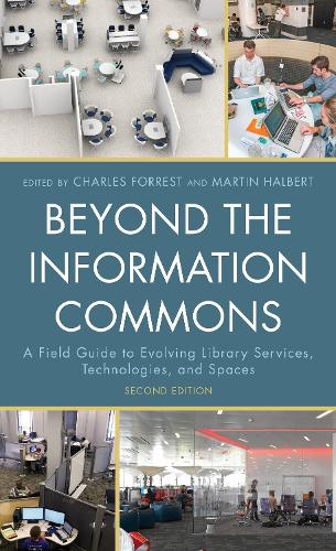 Beyond the Information Commons: A Field Guide to Evolving Library Services, Technologies, and Spaces (Hardback)