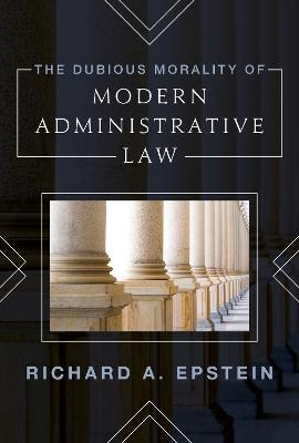 The Dubious Morality of Modern Administrative Law (Hardback)