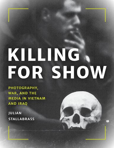 Killing for Show: Photography, War, and the Media in Vietnam and Iraq (Hardback)