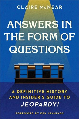 Answers in the Form of Questions: A Definitive History and Insider's Guide to Jeopardy! (Hardback)