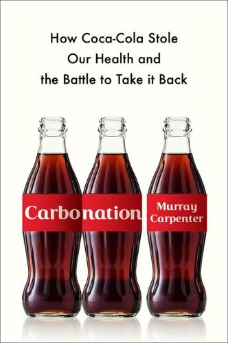 Carbonation: How Coca-Cola Stole Our Health and the Battle to Take It Back (Hardback)