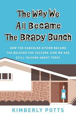 The Way We All Became The Brady Bunch: How the Canceled Sitcom Became the Beloved Pop Culture Icon We Are Still Talking About Today (Paperback)