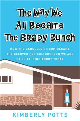 The Way We All Became The Brady Bunch: How the Canceled Sitcom Became the Beloved Pop Culture Icon We Are Still Talking About Today (Hardback)