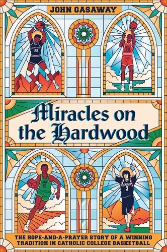 Miracles on the Hardwood: The Hope-and-a-Prayer Story of a Winning Tradition in Catholic College Basketball (Hardback)