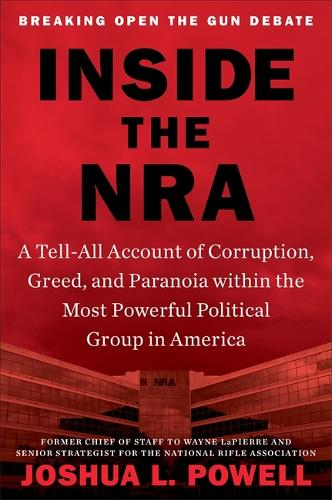 Inside the NRA: A Tell-All Account of Corruption, Greed, and Paranoia within the Most Powerful Political Group in America (Hardback)
