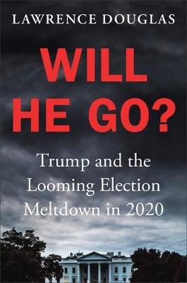 Will He Go?: Trump and the Looming Election Meltdown in 2020 (Hardback)