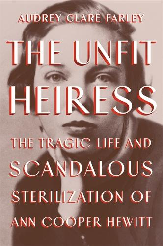The Unfit Heiress: The Tragic Life and Scandalous Sterilization of Ann Cooper Hewitt (Hardback)