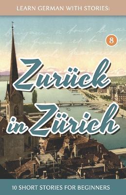 Learn German With Stories: Zuruck in Zurich - 10 Short Stories For Beginners - Dino Lernt Deutsch 8 (Paperback)