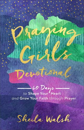 Praying Girls Devotional: 60 Days to Shape Your Heart and Grow Your Faith through Prayer (Hardback)