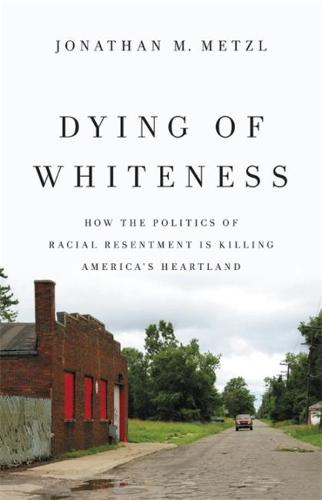 Dying of Whiteness: How the Politics of Racial Resentment Is Killing America's Heartland (Hardback)
