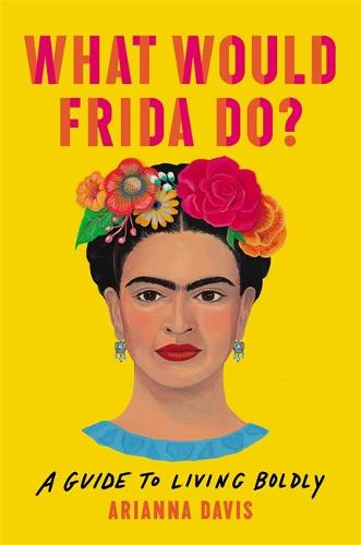 What Would Frida Do?: A Guide to Living Boldly (Hardback)