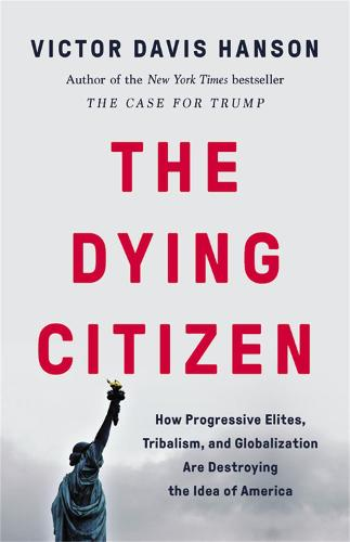 The Dying Citizen: How Progressive Elites, Tribalism, and Globalization Are Destroying the Idea of America (Hardback)