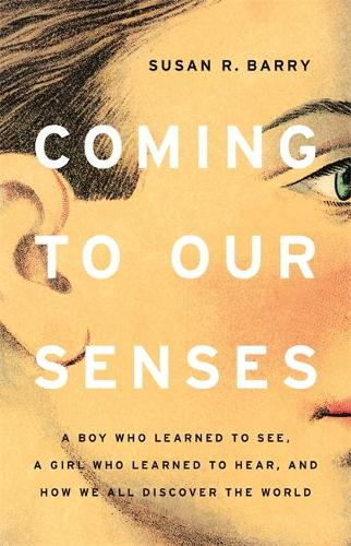 Coming to Our Senses: A Boy Who Learned to See, a Girl Who Learned to Hear, and How We All Discover the World (Hardback)
