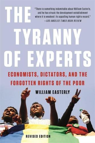 The Tyranny of Experts (Revised): Economists, Dictators, and the Forgotten Rights of the Poor (Paperback)