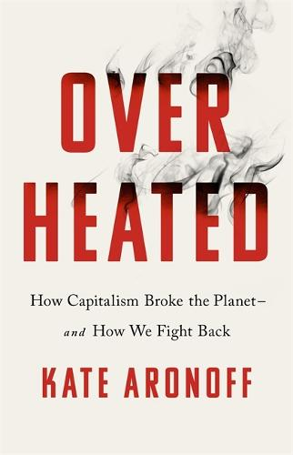 Overheated: How Capitalism Broke the Planet - And How We Fight Back (Paperback)