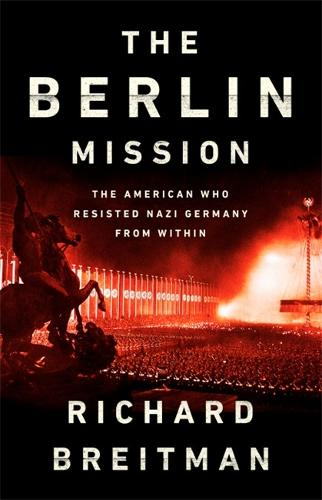 The Berlin Mission: The American Who Resisted Nazi Germany from Within (Hardback)