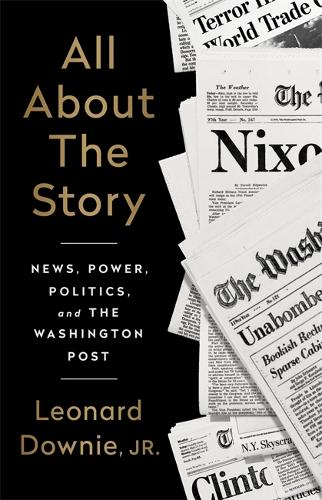All About the Story: News, Power, Politics, and the Washington Post (Hardback)