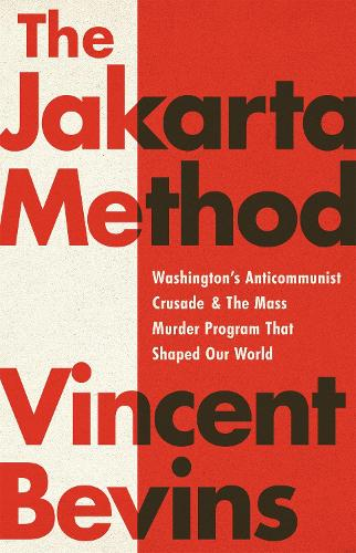 The Jakarta Method: Washington's Anticommunist Crusade and the Mass Murder Program that Shaped Our World (Hardback)