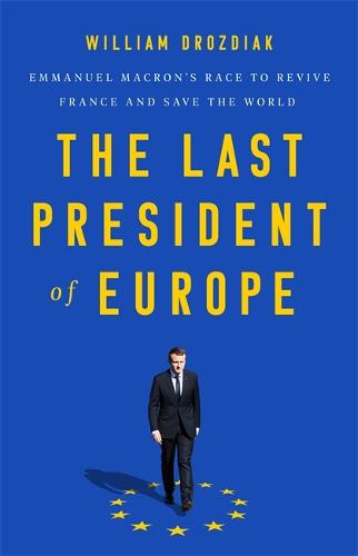 The Last President of Europe: Emmanuel Macron's Race to Revive France and Save the World (Hardback)