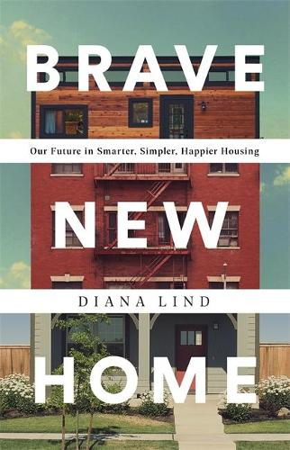 Brave New Home: Our Future in Smarter, Simpler, Happier Housing (Hardback)