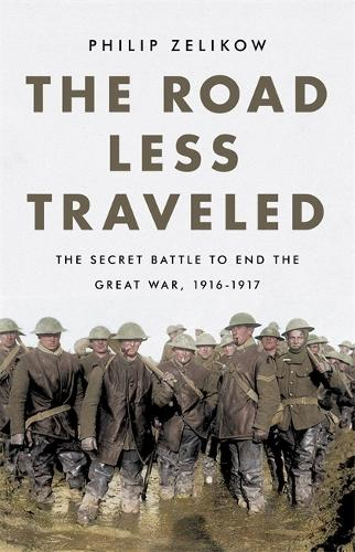 The Road Less Traveled: The Secret Battle to End the Great War, 1916-1917 (Hardback)