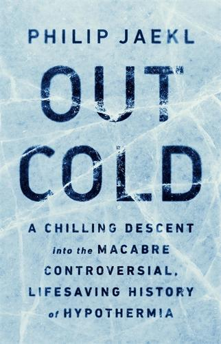 Out Cold: A Chilling Descent into the Macabre, Controversial, Lifesaving History of Hypothermia (Hardback)
