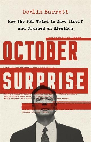 October Surprise: How the FBI Tried to Save Itself and Crashed an Election (Hardback)