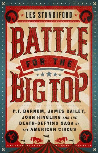 Battle for the Big Top: P.T. Barnum, James Bailey, John Ringling, and the Death-Defying Saga of the American Circus (Hardback)