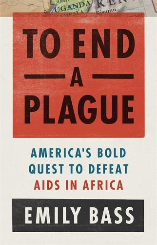 To End a Plague: America's Fight to Defeat AIDS in Africa (Hardback)