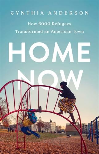 Home Now: How 6000 Refugees Transformed an American Town (Hardback)