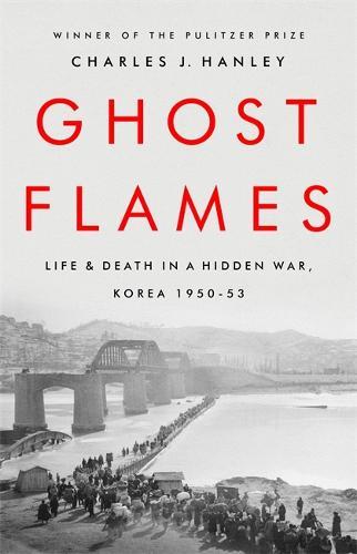 Ghost Flames: Life and Death in a Hidden War, Korea 1950-1953 (Hardback)