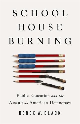 Schoolhouse Burning: Public Education and the Assault on American Democracy (Hardback)