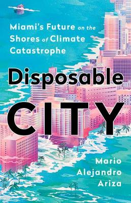 Disposable City: Miami's Future on the Shores of Climate Catastrophe (Hardback)