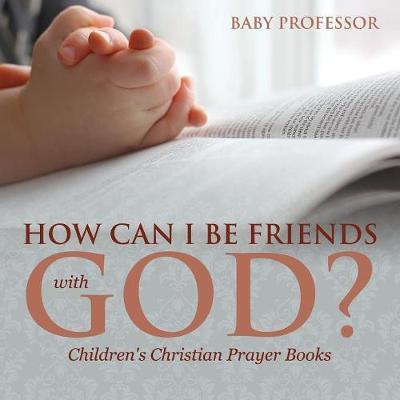 How Can I Be Friends with God? - Children's Christian Prayer Books (Paperback)