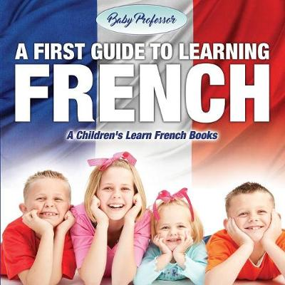 A First Guide to Learning French a Children's Learn French Books (Paperback)