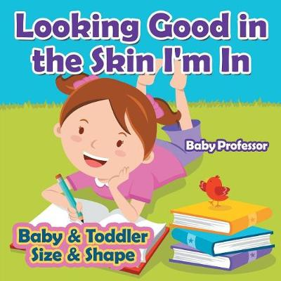Looking Good in the Skin I'm in Baby & Toddler Size & Shape (Paperback)