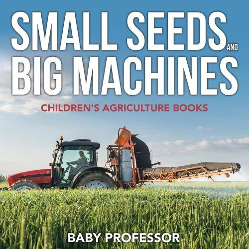 Small Seeds and Big Machines - Children's Agriculture Books (Paperback)
