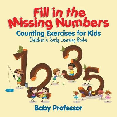 Fill in the Missing Numbers - Counting Exercises for Kids Children's Early Learning Books (Paperback)