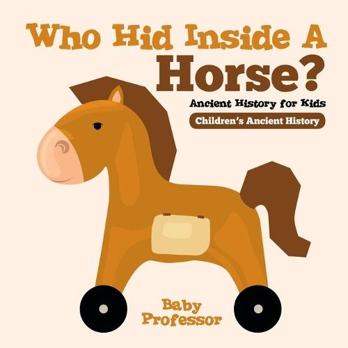 Who Hid Inside a Horse? Ancient History for Kids Children's Ancient History (Paperback)