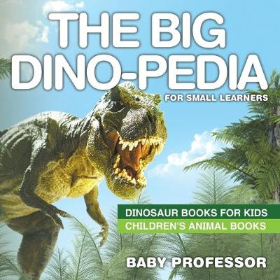 The Big Dino-pedia for Small Learners - Dinosaur Books for Kids - Children's Animal Books (Paperback)