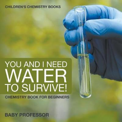 You and I Need Water to Survive! Chemistry Book for Beginners Children's Chemistry Books (Paperback)