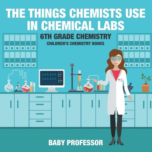 The Things Chemists Use in Chemical Labs 6th Grade Chemistry - Children's Chemistry Books (Paperback)